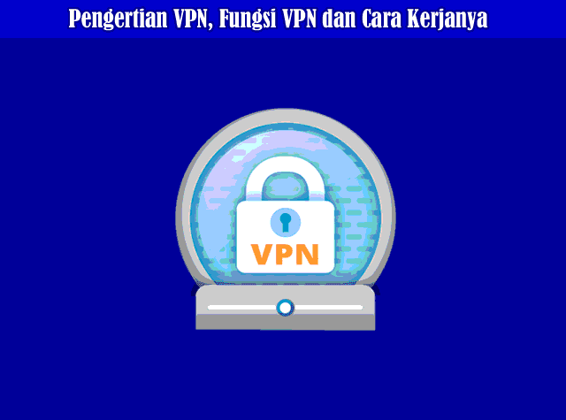 Pengertian VPN, Fungsi VPN dan Cara Kerja VPN Secara Lengkap