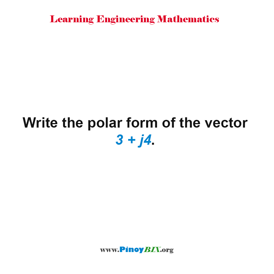 Write the polar form of the vector 3 + j4.