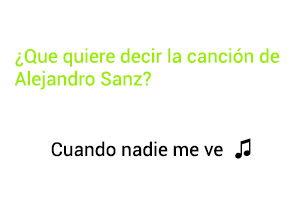 Significado de la canción Cuando Nadie Me Ve Alejandro Sanz