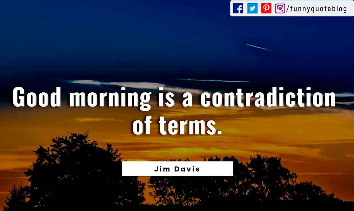 Good morning is a contradiction of terms.? - Jim Davis Quote