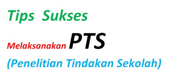 Ada beberapa tips yang dapat digunakan untuk dapat sukses melaksanakan PTS (Penelitian Tindakan Sekolah)