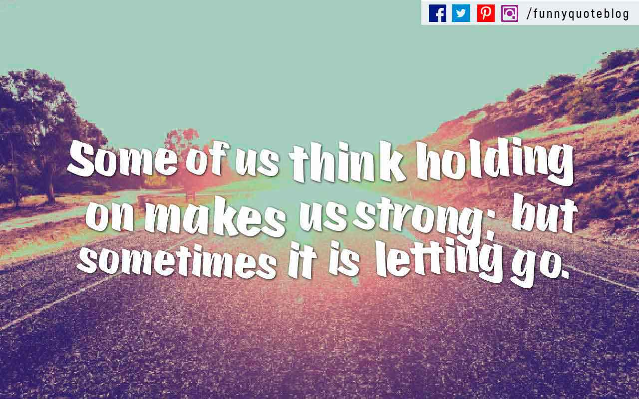 Some of us think holding on makes us strong; but sometimes it is letting go. ? Herman Hesse Quote