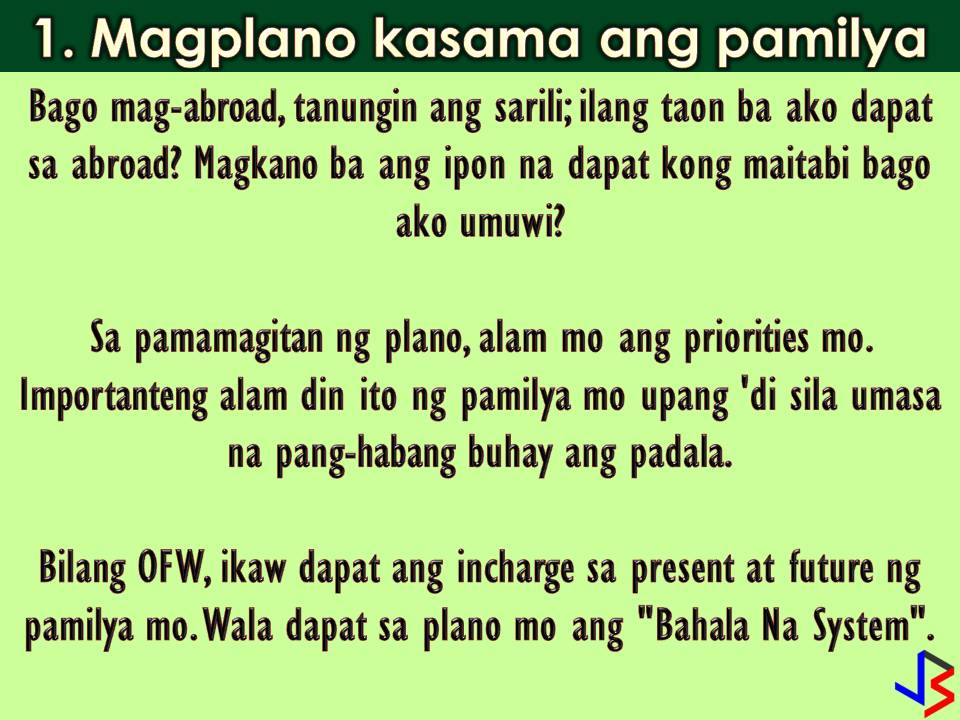 "Deciding to work abroad or be an Overseas Filipino Workers (OFW) is one of the hardest things you will do in life. Living and working in a foreign land, away from your family is not really easy. Sometimes OFW cannot survive this kind of life. Homesickness is one of biggest enemy of an OFW.   But because you are the breadwinner of the family even it is hard being away from them, you do it anyway and endure the situation until you become used to it. Working abroad is not forever, so before going lay down your survival guide on how to survives years or two without seeing your loved one face-to-face. Here are some guidelines that might inspire you.  1. Make a Plan and Involve Your Family In It!  Before getting excited about going to other countries and embrace an OFW life, ask yourself first the following questions;  How many years are you planning to be away? How much money do you plan on saving up?  Involving your family in this planning is making them aware that they will not have an OFW income for the rest of their lives. Let your family know about your plans so they don't expect your contract to be open-ended. It is sad to see OFWs still working in spite of retirement age. To avoid this, as an OFW you should be in charge of your present and future and eliminate the ""Bahala Na"" system.  2. Communicate Everyday if You Can!  In all kinds of relationship, communication is vital. Take time to talk to your wife or husband and children on the phone or video chat if possible every day. No matter how repetitive and boring it feels after a long day, have conversations with your children. Being physically absent doesn't mean you have to be emotionally unavailable as well. That video chat is all your family especially children have of you while you are away. Be there for them because lost time cannot be replaced. Make sure of your vacation dates every year or two or make your family visits you once a year or every other year if you cannot go home due to your employment contract.  3. Create a Budget  Just because you are earning big now, your expenses will also increase. Stay to your old or previous household budget and save bigger for savings that you might need in the future for your investment, child's education, your retirement.  Do not leave the budgeting solely to those left back home. Have access to bank accounts. Ask for progress reports and detailed photos of that house you're building. Talk to the contractor of your house construction. Do not leave your dreams in someone else's hands.  5. Do not get your family used to luxuries  Before buying an expensive gift such as gadgets and other material things, make sure you have fulfilled first the basic needs of your family, followed by school expenses and savings. After this, you can consider buying small inexpensive gifts. Do not allow your children to develop the habit of constantly asking for non-essential items. Instead, teach them the value of saving for something they want. If you want to help them out in buying a coveted item, let them know that they need to save up half of the amount and you'll save up for the rest as well, to let them know that you need to save up for special items, too.  5. Pay Your Debts On Time If you have loans when you pursue your dream to become an OFW, pay them when you are starting earning. Before you spend on yourself and take requests for presents, create a plan to pay off all your debts. It is the right thing to do and shows your good intentions to the person who helped you out. Not paying one's debts in a timely fashion or on unclear terms makes both parties feel you are indebted for life.  Paying off debts builds trust and solidifies financial relationships, and puts your family back home in good standing with your lenders. Make it a priority.  6. Take care of yourself Since you are the breadwinner, your family's success depends on your physical and mental well-being.  Spend on healthy food and activities. Treat yourself to a small vacation or something you've always wanted. Quit your vices. Without your health and sanity you will not be able to help your family at all, so make sure your needs are met first.  Know your physical boundaries. Do not work through sickness. Know when to rest and take a break. Learn to refuse work that will impact your health. OFWs are experts at forgetting themselves, forgetting too that loss of their well-being means the loss of livelihood for all who depend on them. Remember that you will one day return to your family who will need you to be healthy and in good spirits.  7. Establish an endpoint You know already that working abroad is not forever. Let your family know that too. When you had enough working, then it's enough. One reason you work abroad is for your children, instill in their minds that they are getting a better education so that when you come home, it will be their turn to help the family, and hopefully, not have to leave the country to do so.  Give your family a finite number of years that you plan to be abroad. When it comes time for you to go home, do not be persuaded to stay or take on another job just for more money. If you planned it well and managed your money wisely, you should have a decent amount with which to retire or start your own business back home.  With a goal in mind and with the help of your family, you can work abroad with inspiration. After 10 or 15 years of working in other countries, coming home with less worry about your family's future is something you can be proud of!"