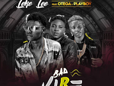 DOWNLOAD MP3: Leke Lee – Bad Vibe ft. Otega x Playboi