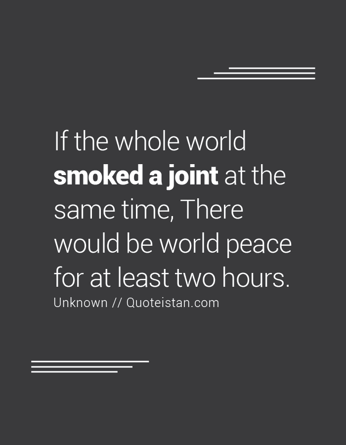If the whole world smoked a joint at the same time, There would be world peace for at least two hours.