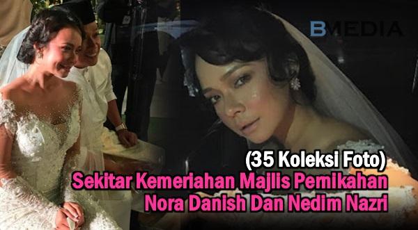 (35 Koleksi Foto) Sekitar Kemeriahan Majlis Pernikahan Nora Danish Dan Nedim Nazri