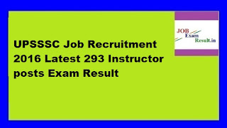 UPSSSC Job Recruitment 2016 Latest 293 Instructor posts Exam Result