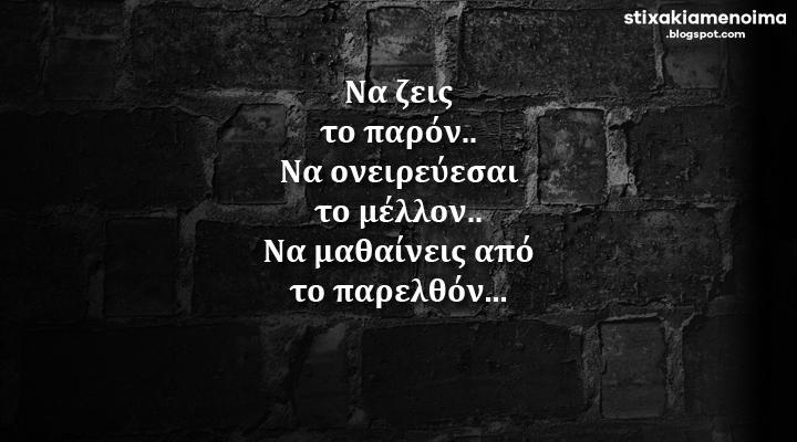 Να ζεις το παρόν.. Να ονειρεύεσαι το μέλλον.. Να μαθαίνεις από το παρελθόν...
