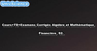 Cours+TD+Examens+Résumés Algèbre et Mathématique Financière S2