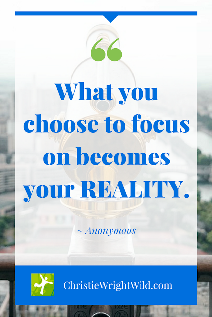 """What you choose to focus on becomes your REALITY."" ~Anonymous 