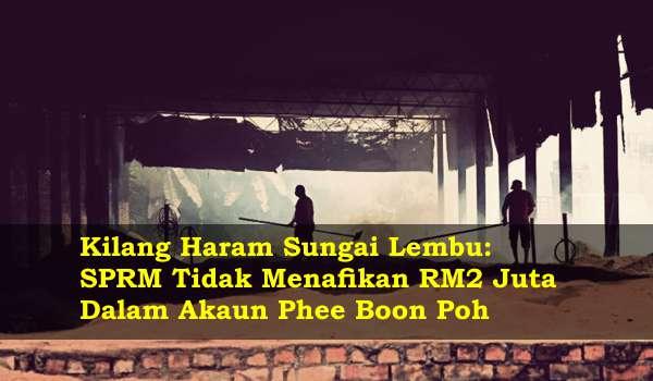 Kilang Haram Pulau Pinang: SPRM Tidak Menafikan RM2 Juta Dalam Akaun Phee Boon Poh