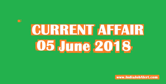 05 June 2018 Today Current Affairs