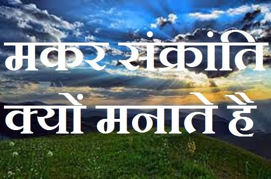 मकर संक्रांति क्यों मनाते है आइये जानकारी लें - Maker Sankranti manaane ka karan