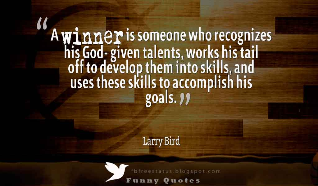 �A winner is someone who recognizes his God- given talents, works his tail off to develop them into skills, and uses these skills to accomplish his goals.� Larry Bird (born December, 1956) Basketball Quote