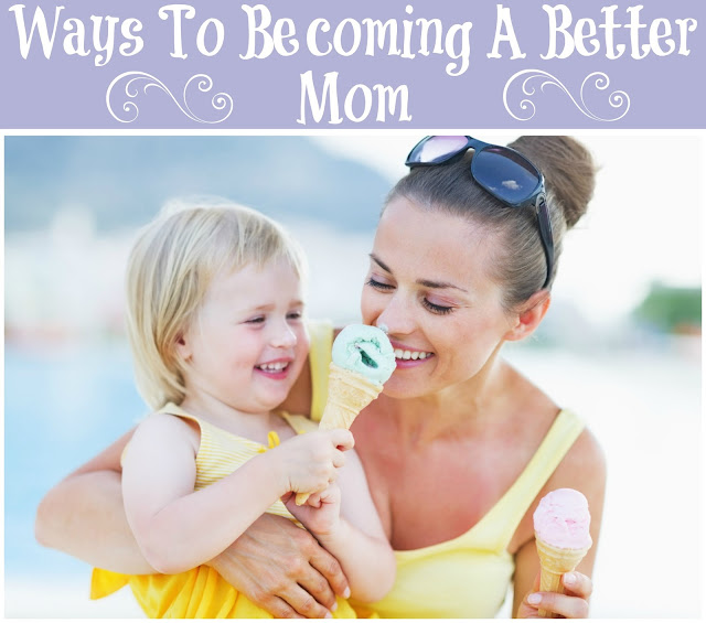Ways To Becoming A Better Mom, parenting tips for moms, tips to being a better mom,