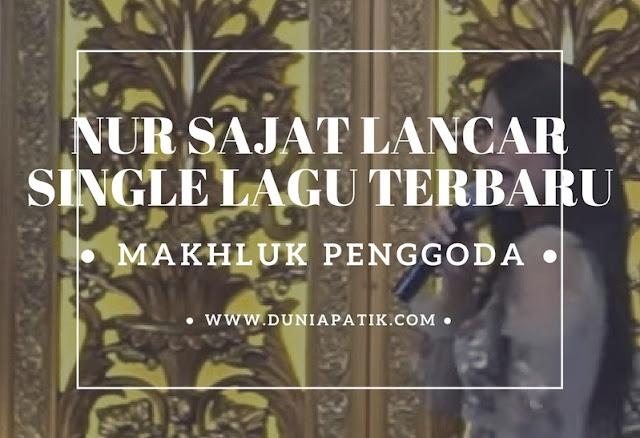 NUR SAJAT LANCAR SINGLE LAGU TERBARU MAKHLUK PENGGODA