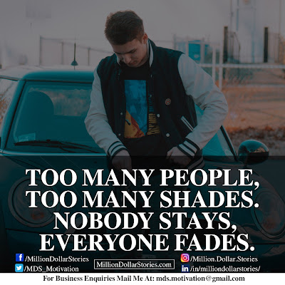 TOO MANY PEOPLE, TOO MANY SHADES, NOBODY STAYS, EVERYONE FADES.