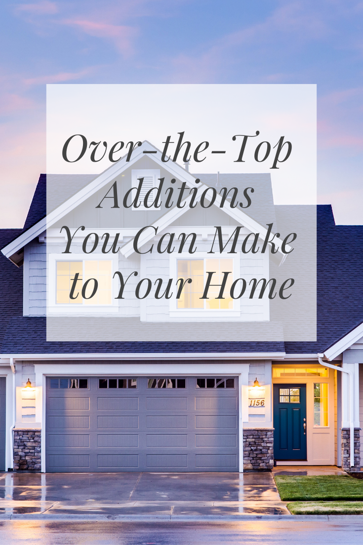 Over-the-top Additions You Can Make to Your Home
