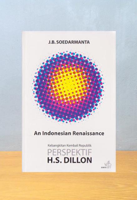 AN INDONESIAN RENAISSANCE: KEBANGKITAN KEMBALI REPUBLIK PERSPEKTIF H.S. DILLON, J.B. Soedarmanta
