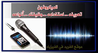 الميكروفون ، الميكروفونات ، المايكرفون ، أنواع الميكرفون ، أستخداماته ، مكتشفه ، خصائصه ، ميكرفون لا سلكي ، كيف يعمل ، طريقة عمل تعريفه Microphone ، مايك ، ميكرفون