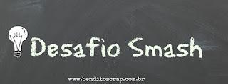 http://www.benditoscrap.com.br/2016/05/desafio-smash-maio16.html