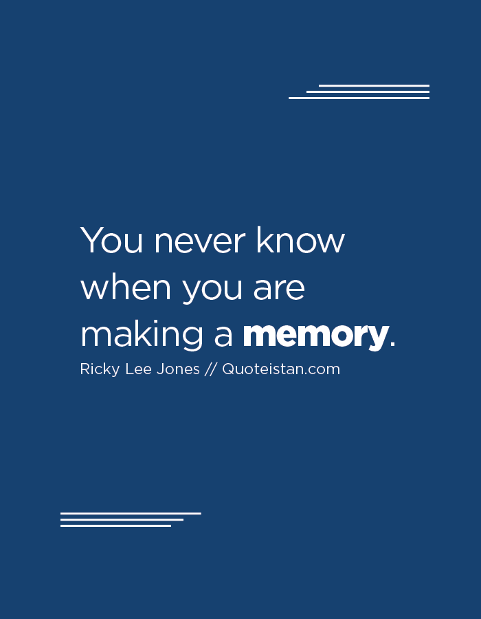 You never know when you are making a memory.