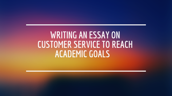 Writing an Essay on Customer Service to Reach Academic Goals: Get an Easy Way to Better Grades!