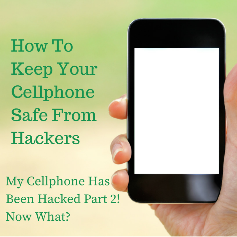 How to keep your cellphone safe from hackers: Part 2 of My cellphone has been hacked, Now what?