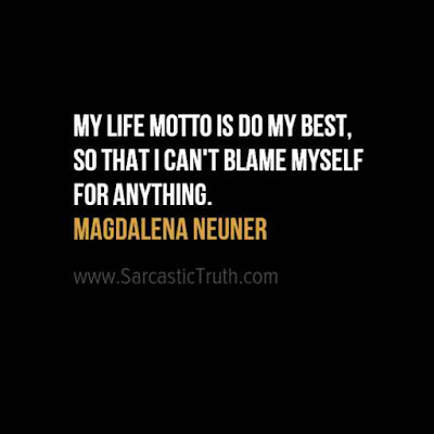 My life motto is 'Do my best, so that I can't blame myself for anything.