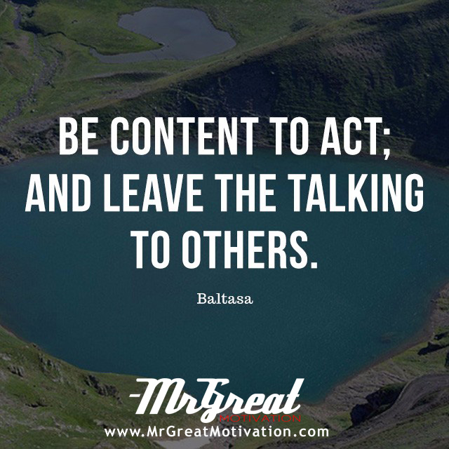 BE CONTENT TO ACT; AND LEAVE THE TALKING TO OTHER - BALTASA