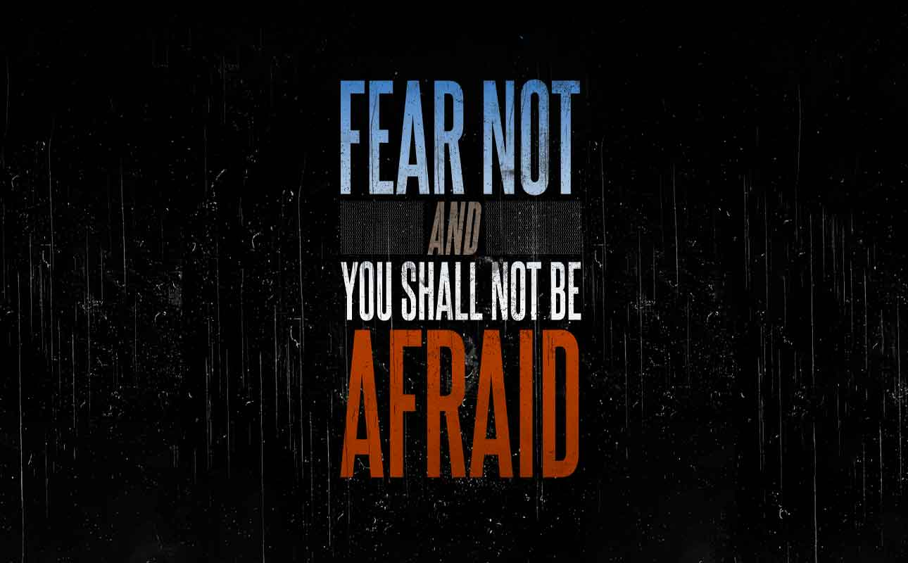 Fear not and you shall not be Afraid