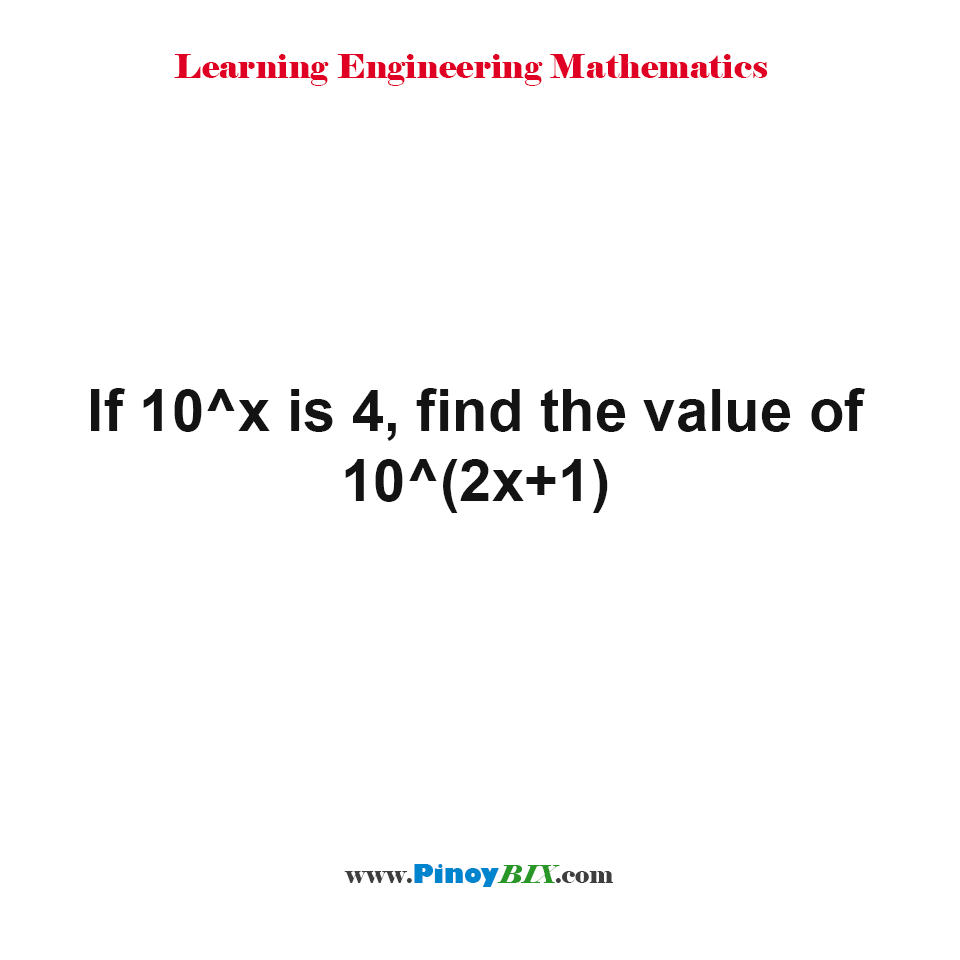 If 10^x is 4, find the value of 10^(2x+1)