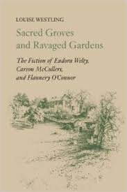 Sacred groves and ravaged gardens : the fiction of Eudora Welty, Carson McCullers, and Flannery O'Connor / Louise Westling