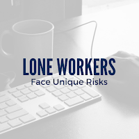 Lone Workers Face Unique Risks: Keep Them Healthy and Safe