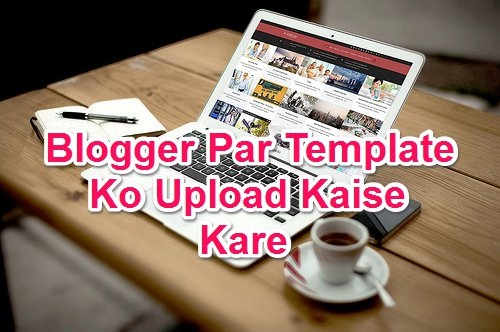 Blogger Par Template Ko Upload Kaise Kare