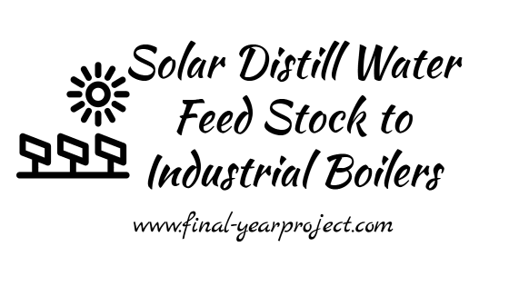Chemical Engineering project on Solar Distill Water Feed Stock to Industrial Boilers