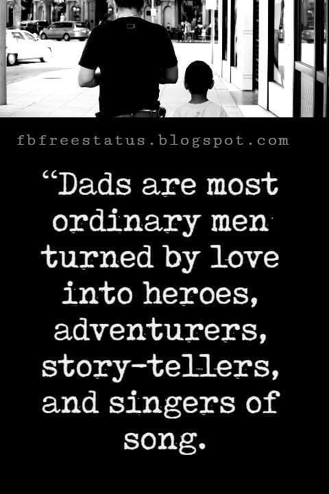 "Fathers Day Inspirational Quotes, ""Dads are most ordinary men turned by love into heroes, adventurers, story-tellers, and singers of song."" – Pam Brown"