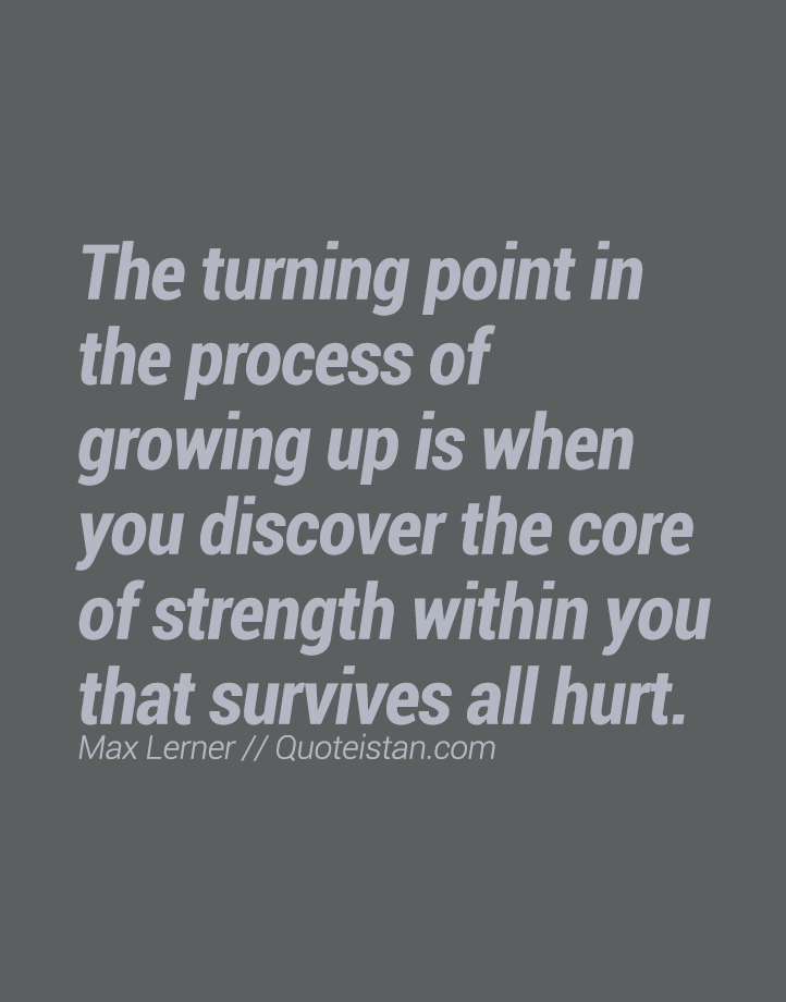 The turning point in the process of growing up is when you discover the core of strength within you that survives all hurt.