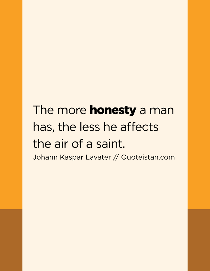 The more honesty a man has, the less he affects the air of a saint.