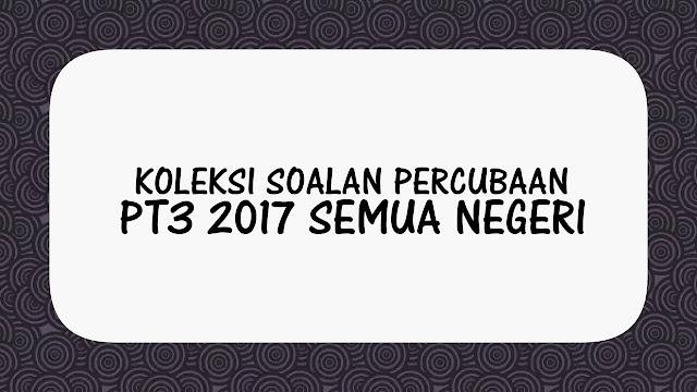 Koleksi Soalan Percubaan PT3 2017 Semua Negeri