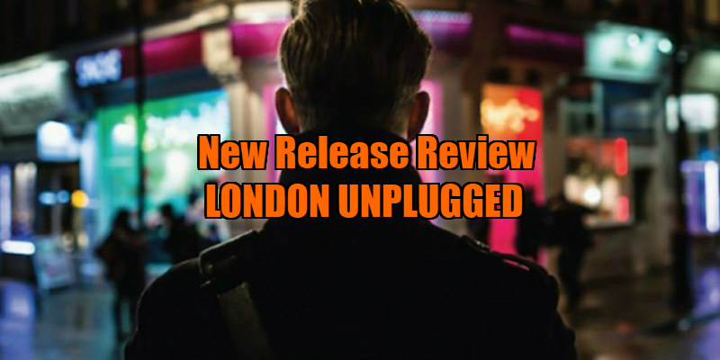 london unplugged review