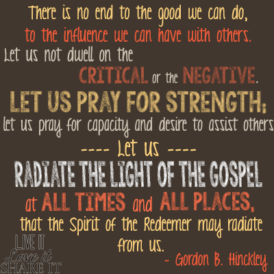 There is no end to the good we can do, to the influence we can have with others. Let us not dwell on the critical or the negative. Let us pray for strength; let us pray for capacity and desire to assist others. Let us radiate the light of the gospel at all times and all places, that the Spirit of the Redeemer may radiate from us. - Gordon B. Hinckley