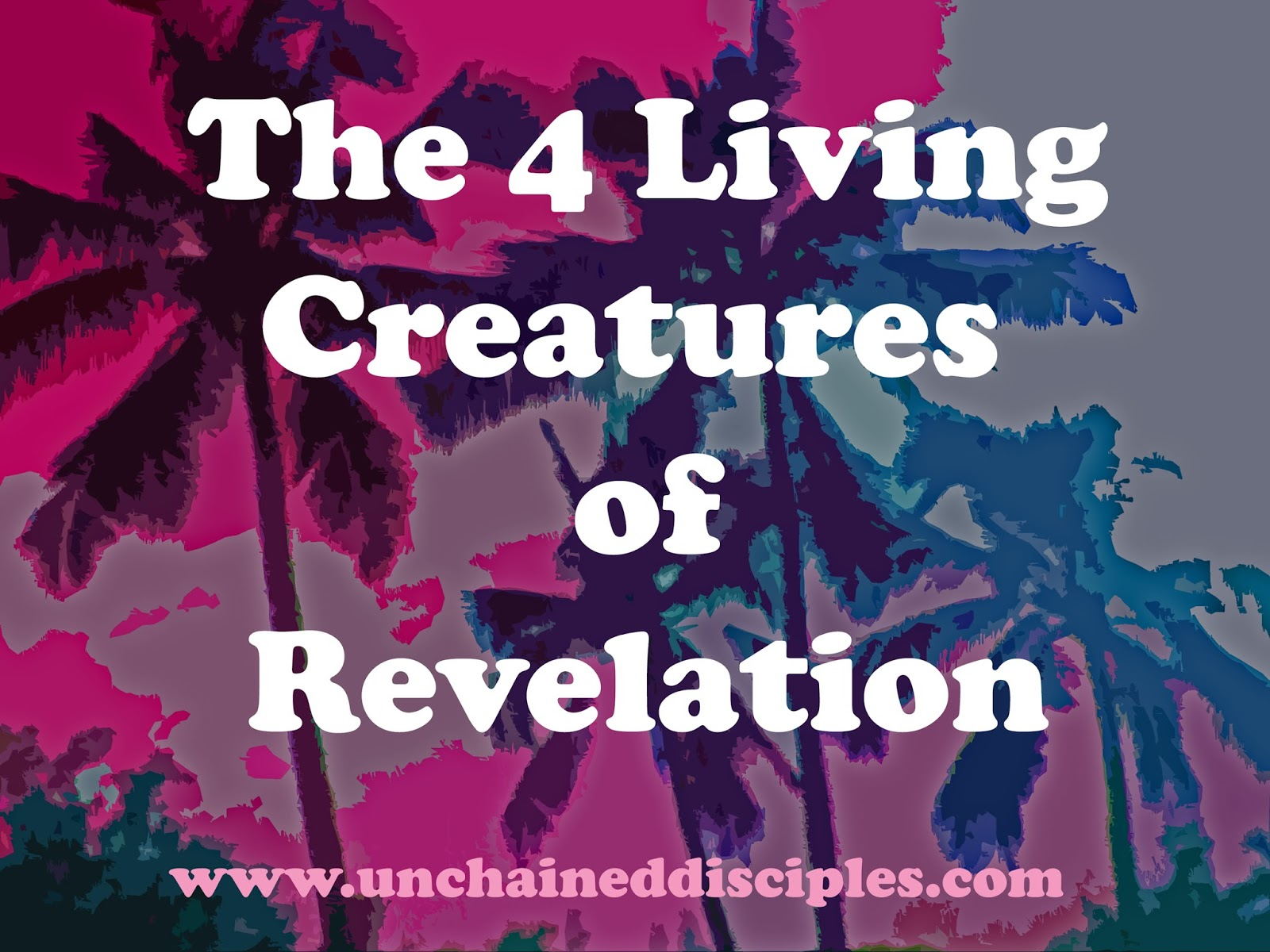 Unchained Disciples : The 4 Living Creatures In Revelation