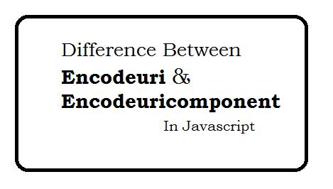 Difference between encodeuri and encodeuricomponent in javascript