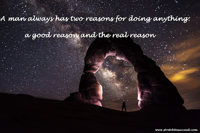 A man always has two reasons for doing anything a good reason and the real reason
