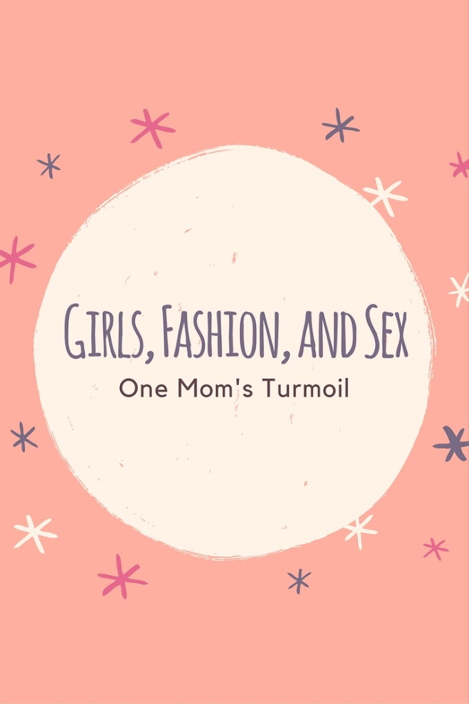 Girls, Fashion, and Sex - One Mom's Turmoil