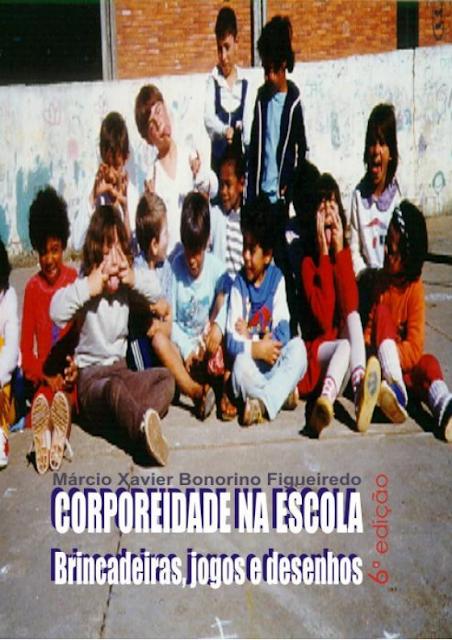 A corporeidade na escola Brincadeiras, jogos e desenhos - Márcio Xavier Bonorino Figueiredo