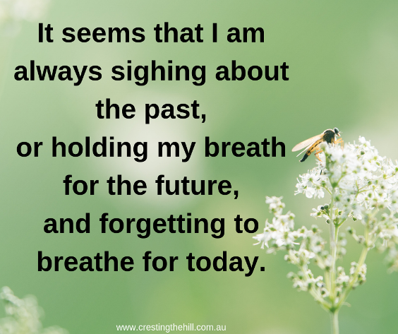 It seems I am always sighing about the past, or holding my breath for the future