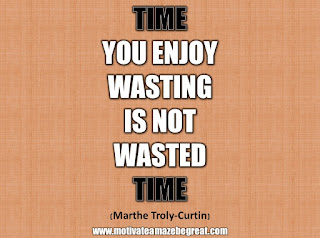 "33 Happiness Quotes To Inspire Your Day: ""Time you enjoy wasting is not wasted time."" - Marthe Troly-Curtin"