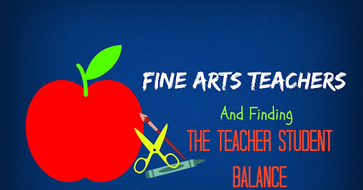 Fine Arts Teachers and Finding the Balance